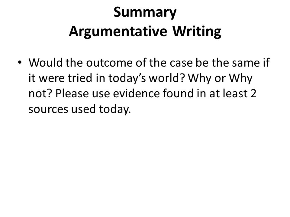 Summary Argumentative Writing Would the outcome of the case be the same if it were tried in today's world? Why or Why not? Please use evidence found i