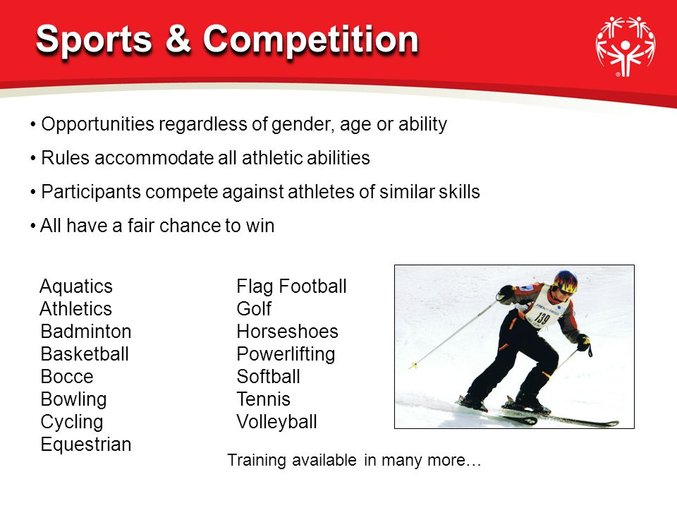 Opportunities regardless of gender, age or ability Rules accommodate all athletic abilities Participants compete against athletes of similar skills All have a fair chance to win Aquatics Athletics Badminton Basketball Bocce Bowling Cycling Equestrian Flag Football Golf Horseshoes Powerlifting Softball Tennis Volleyball Training available in many more… Sports & Competition