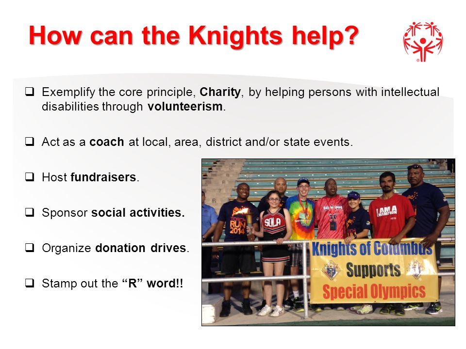 How can the Knights help?  Exemplify the core principle, Charity, by helping persons with intellectual disabilities through volunteerism.  Act as a