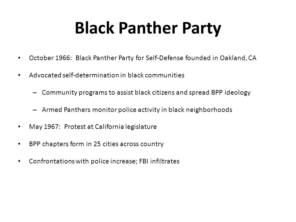 Black Panther Party October 1966: Black Panther Party for Self-Defense founded in Oakland, CA Advocated self-determination in black communities – Community programs to assist black citizens and spread BPP ideology – Armed Panthers monitor police activity in black neighborhoods May 1967: Protest at California legislature BPP chapters form in 25 cities across country Confrontations with police increase; FBI infiltrates
