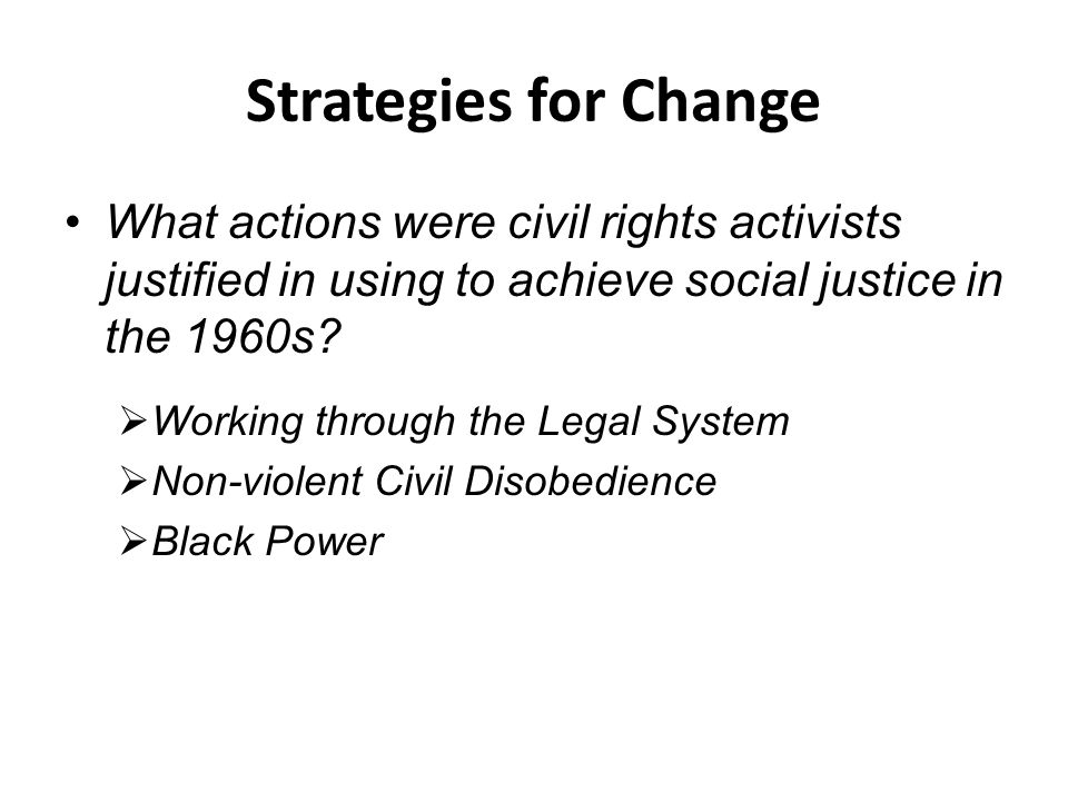 Strategies for Change What actions were civil rights activists justified in using to achieve social justice in the 1960s.