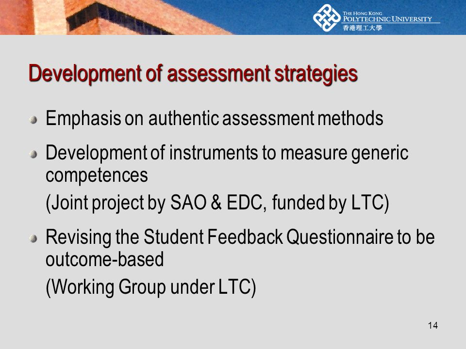 14 Development of assessment strategies Emphasis on authentic assessment methods Development of instruments to measure generic competences (Joint project by SAO & EDC, funded by LTC) Revising the Student Feedback Questionnaire to be outcome-based (Working Group under LTC)