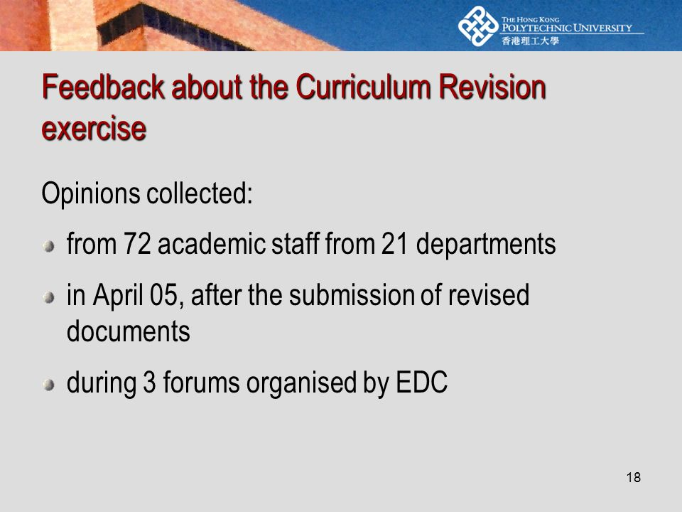 18 Feedback about the Curriculum Revision exercise Opinions collected: from 72 academic staff from 21 departments in April 05, after the submission of revised documents during 3 forums organised by EDC