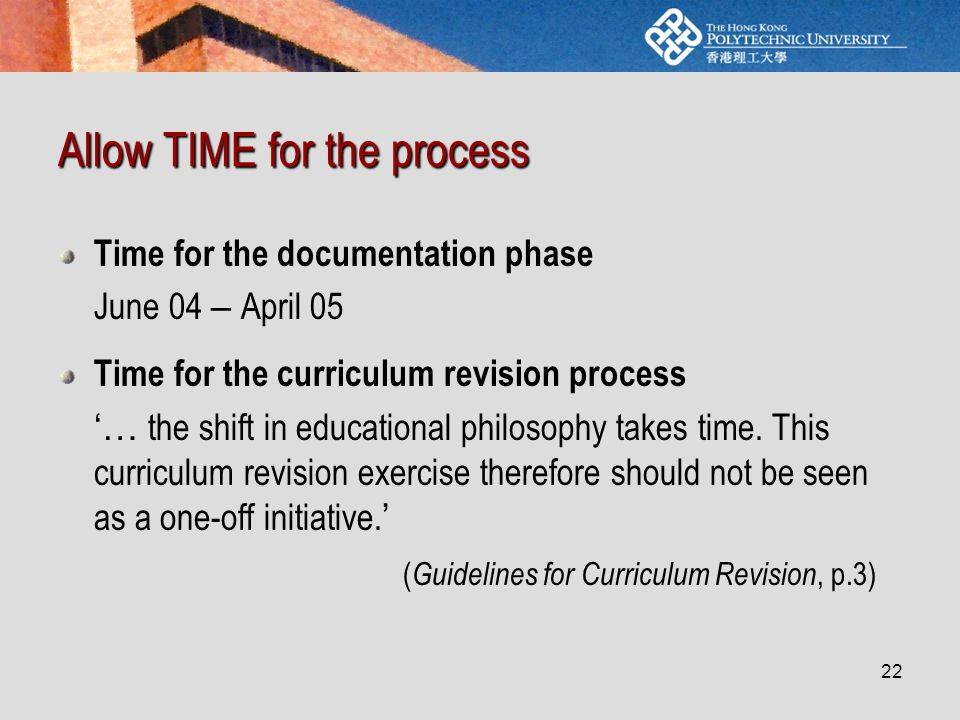 22 Allow TIME for the process Time for the documentation phase June 04 – April 05 Time for the curriculum revision process '… the shift in educational philosophy takes time.