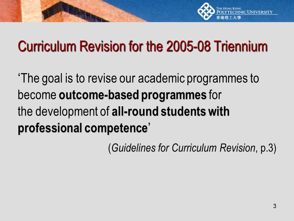3 Curriculum Revision for the 2005-08 Triennium outcome-based programmes all-round students with professional competence ' The goal is to revise our academic programmes to become outcome-based programmes for the development of all-round students with professional competence ' ( Guidelines for Curriculum Revision, p.3)