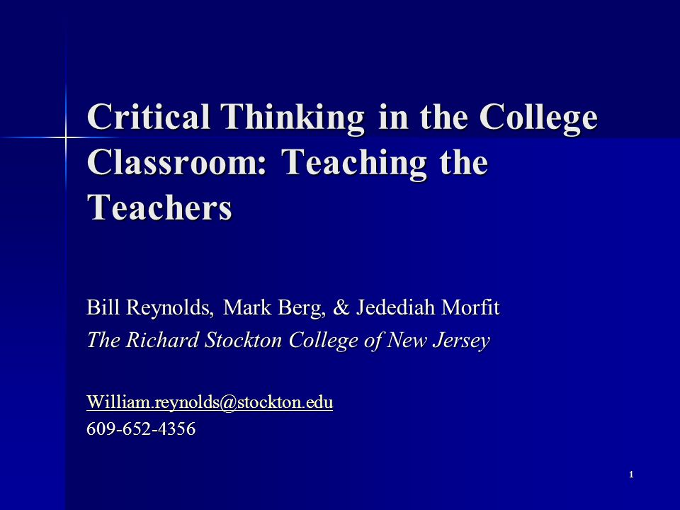 Critical Thinking in the College Classroom: Teaching the Teachers Bill Reynolds, Mark Berg, & Jedediah Morfit The Richard Stockton College of New Jers