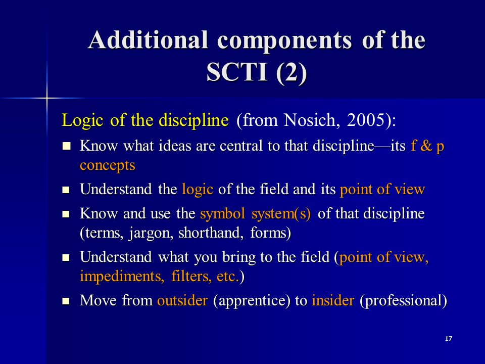 Additional components of the SCTI (2) Logic of the discipline Logic of the discipline (from Nosich, 2005): Know what ideas are central to that discipl