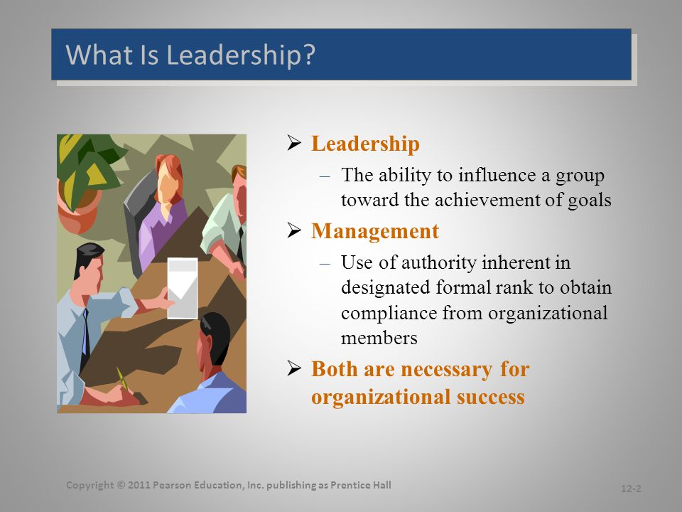 What Is Leadership?  Leadership –The ability to influence a group toward the achievement of goals  Management –Use of authority inherent in designat
