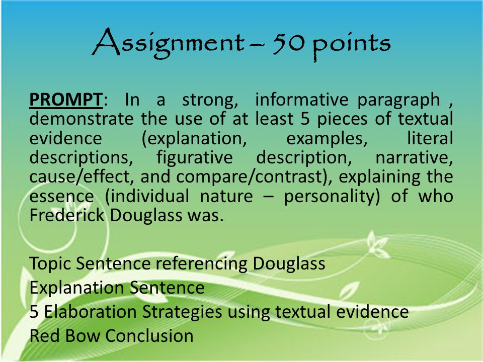 Assignment – 50 points PROMPT: In a strong, informative paragraph, demonstrate the use of at least 5 pieces of textual evidence (explanation, examples, literal descriptions, figurative description, narrative, cause/effect, and compare/contrast), explaining the essence (individual nature – personality) of who Frederick Douglass was.