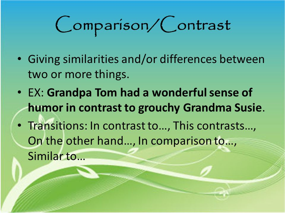 Comparison/Contrast Giving similarities and/or differences between two or more things.