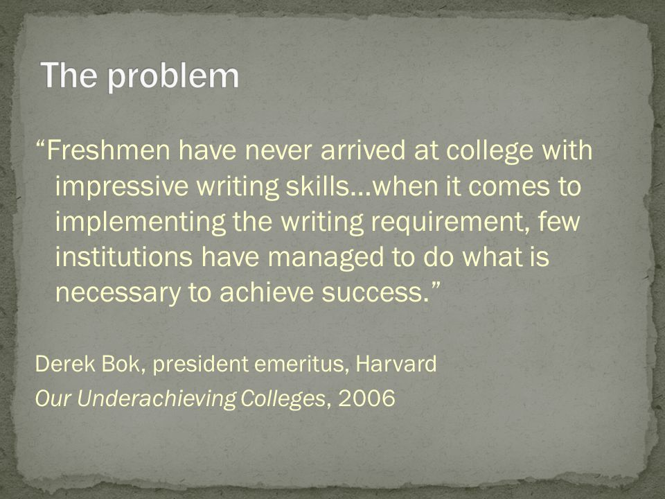 Freshmen have never arrived at college with impressive writing skills…when it comes to implementing the writing requirement, few institutions have managed to do what is necessary to achieve success. Derek Bok, president emeritus, Harvard Our Underachieving Colleges, 2006