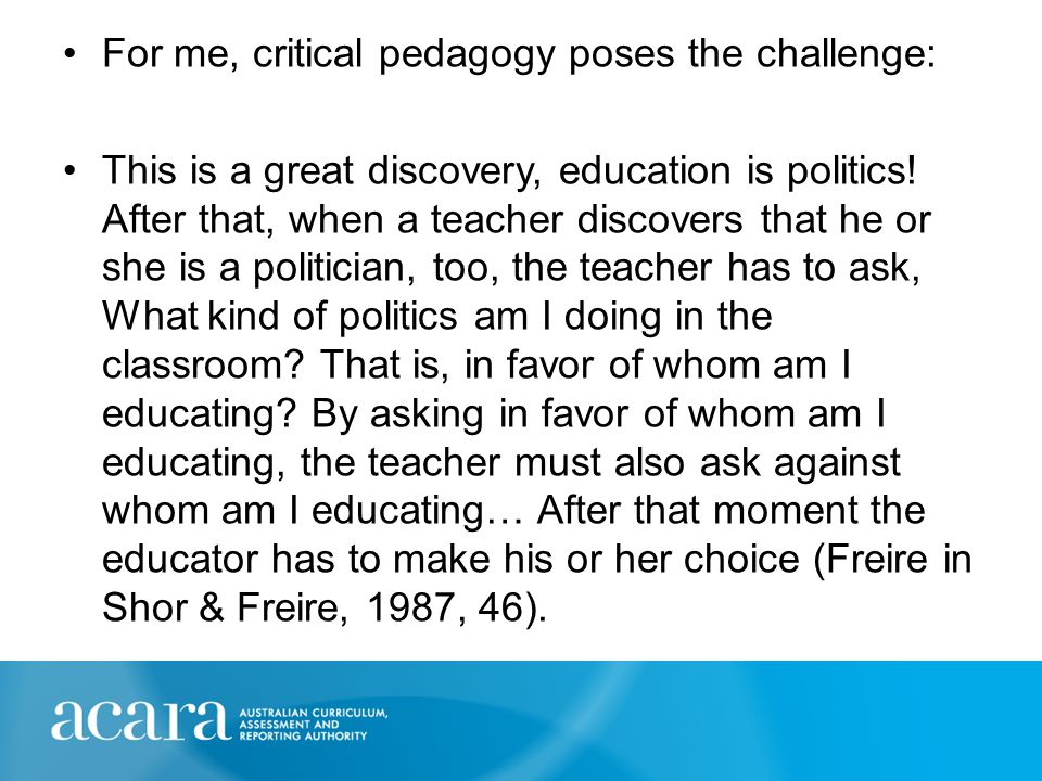 For me, critical pedagogy poses the challenge: This is a great discovery, education is politics.