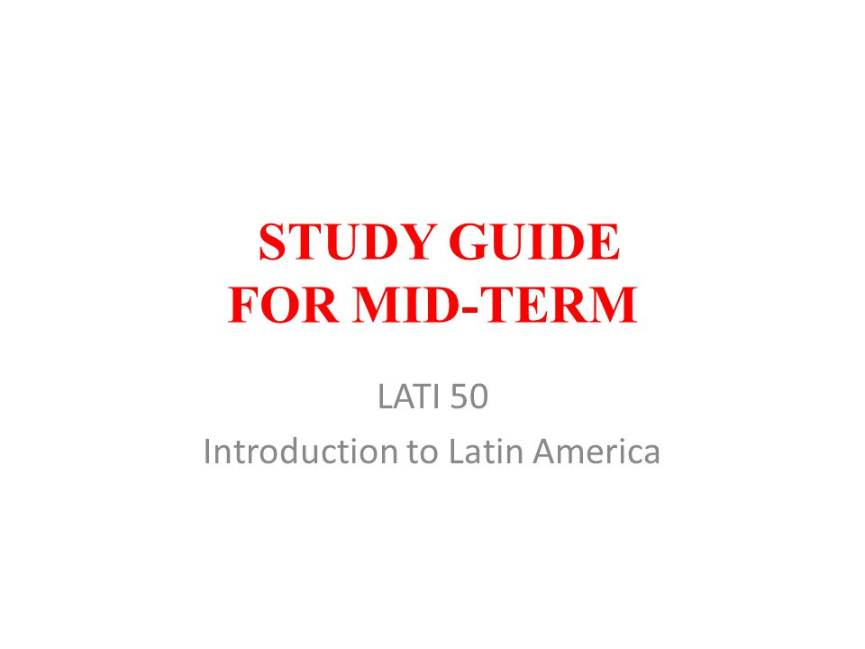 STUDY GUIDE FOR MID-TERM LATI 50 Introduction to Latin America