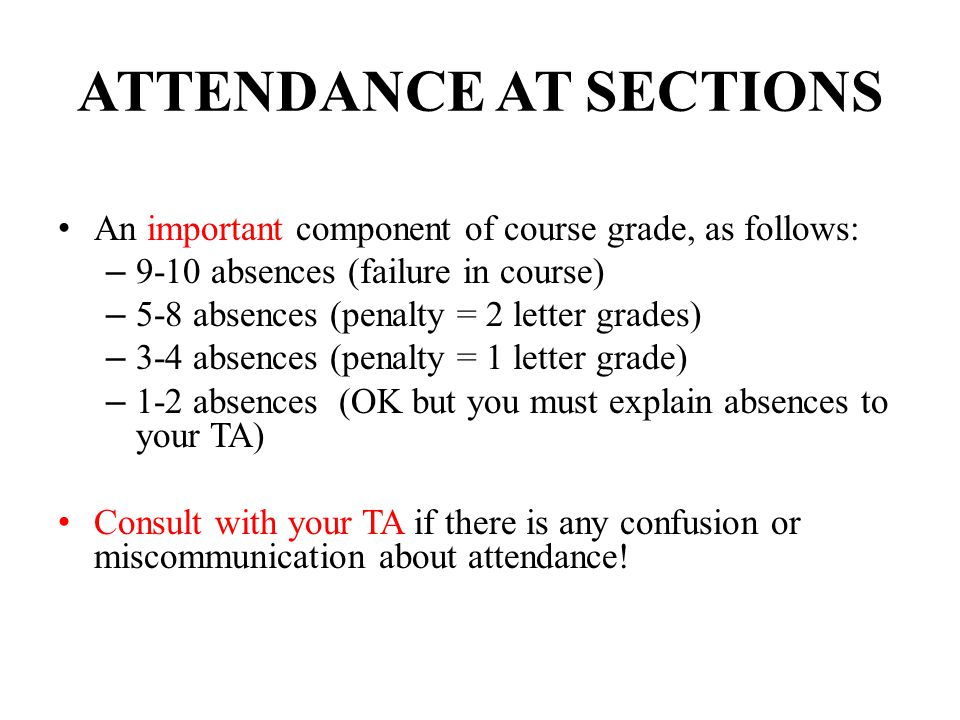 ATTENDANCE AT SECTIONS An important component of course grade, as follows: – 9-10 absences (failure in course) – 5-8 absences (penalty = 2 letter grad