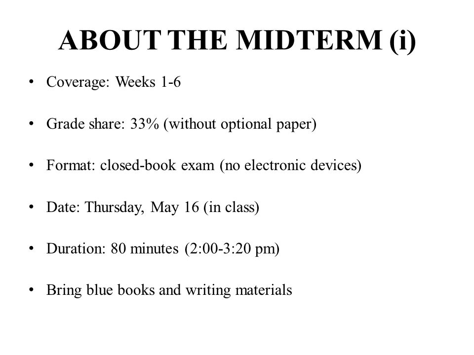 ABOUT THE MIDTERM (i) Coverage: Weeks 1-6 Grade share: 33% (without optional paper) Format: closed-book exam (no electronic devices) Date: Thursday, M