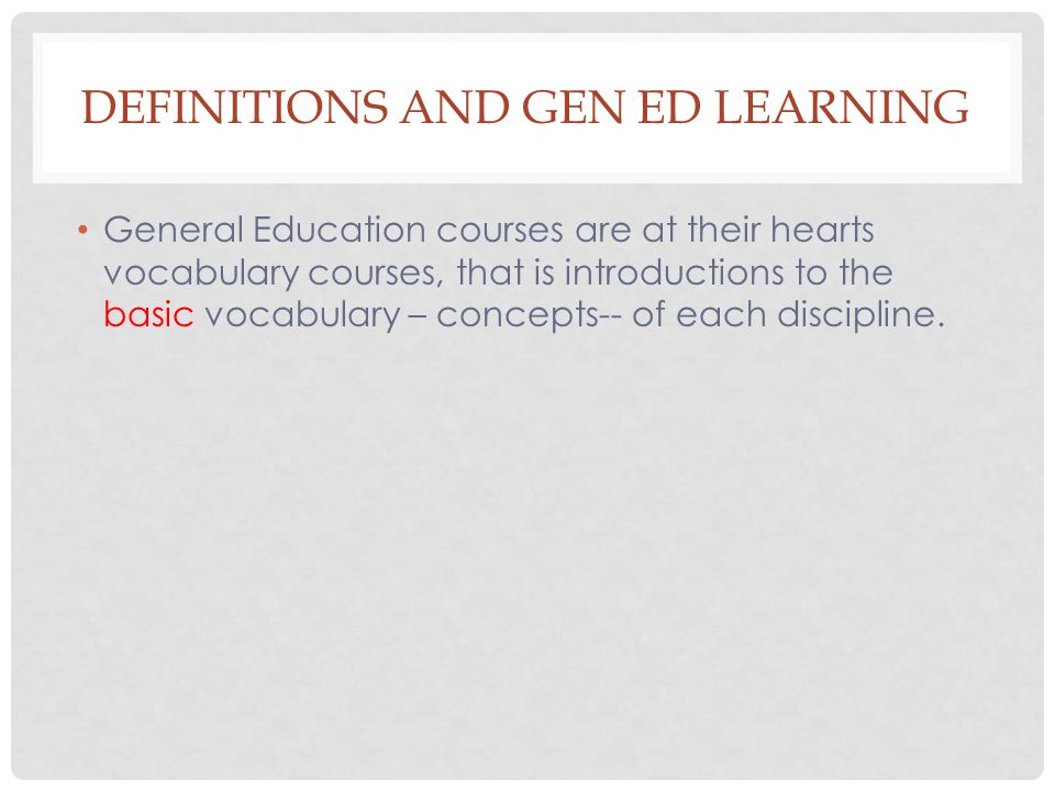 DEFINITIONS AND GEN ED LEARNING General Education courses are at their hearts vocabulary courses, that is introductions to the basic vocabulary – concepts-- of each discipline.