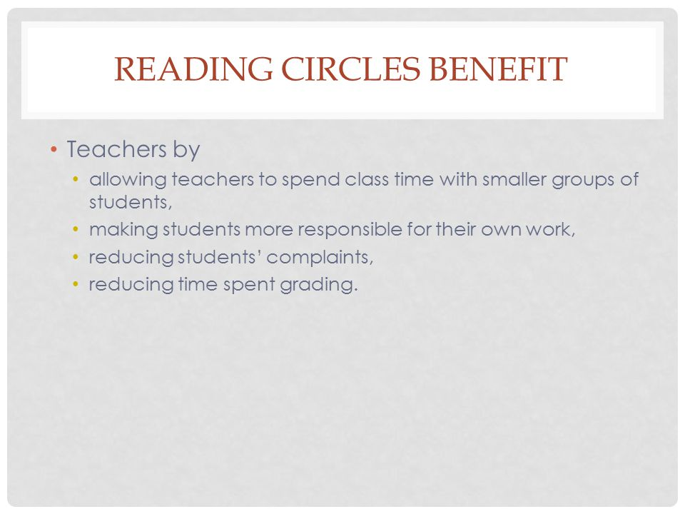 READING CIRCLES BENEFIT Teachers by allowing teachers to spend class time with smaller groups of students, making students more responsible for their own work, reducing students' complaints, reducing time spent grading.