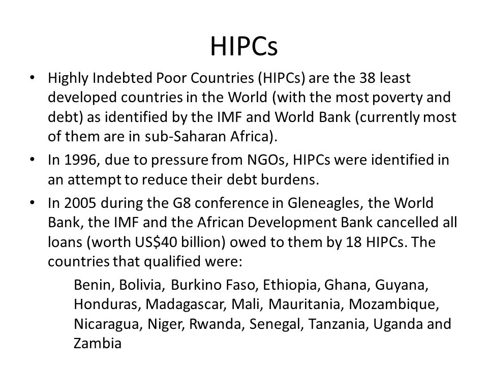 HIPCs Highly Indebted Poor Countries (HIPCs) are the 38 least developed countries in the World (with the most poverty and debt) as identified by the I