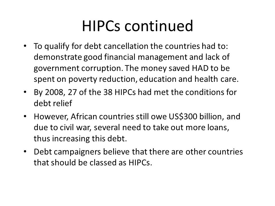 HIPCs continued To qualify for debt cancellation the countries had to: demonstrate good financial management and lack of government corruption.