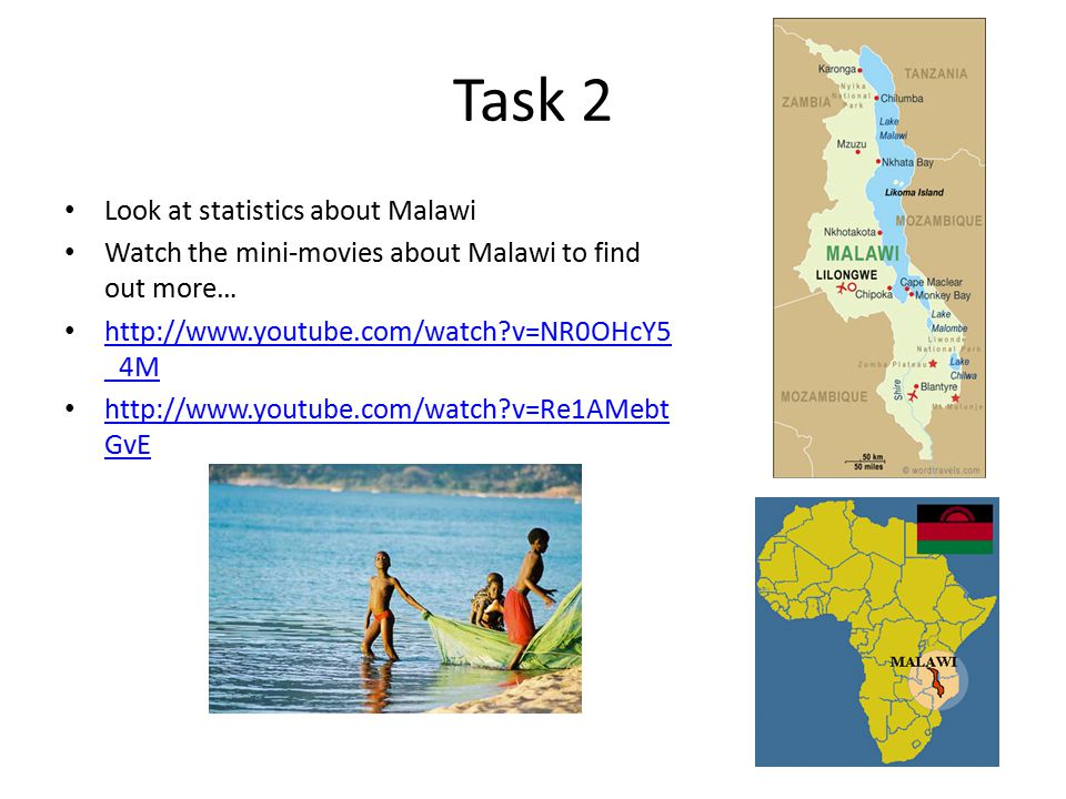 Task 2 Look at statistics about Malawi Watch the mini-movies about Malawi to find out more… http://www.youtube.com/watch?v=NR0OHcY5 _4M http://www.youtube.com/watch?v=NR0OHcY5 _4M http://www.youtube.com/watch?v=Re1AMebt GvE http://www.youtube.com/watch?v=Re1AMebt GvE