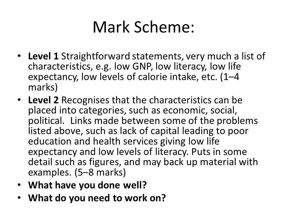 Mark Scheme: Level 1 Straightforward statements, very much a list of characteristics, e.g. low GNP, low literacy, low life expectancy, low levels of c