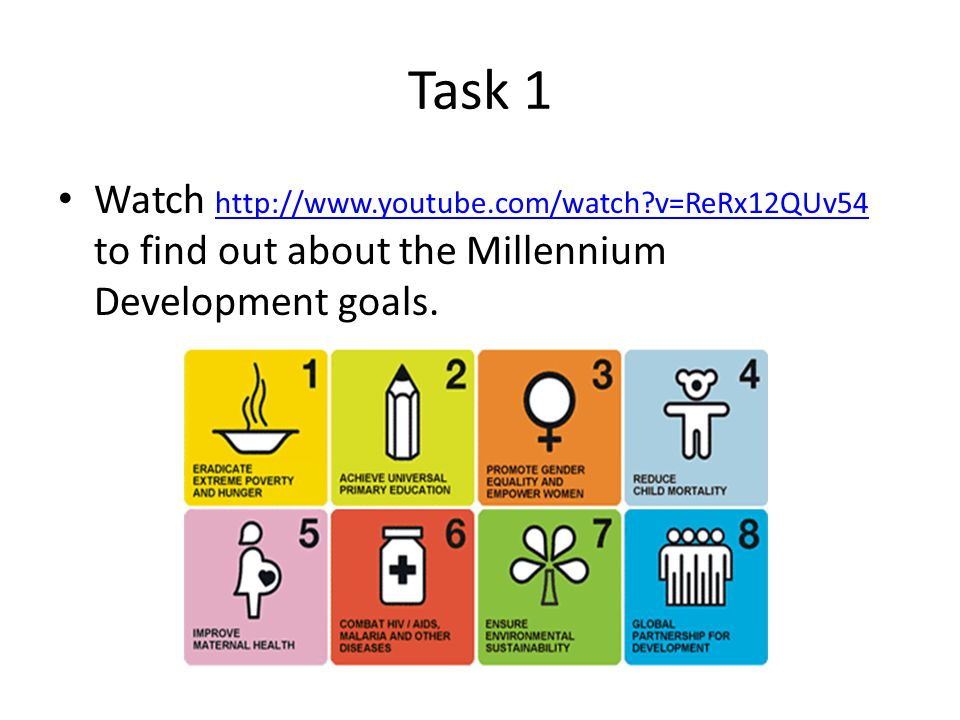 Task 1 Watch http://www.youtube.com/watch?v=ReRx12QUv54 to find out about the Millennium Development goals.