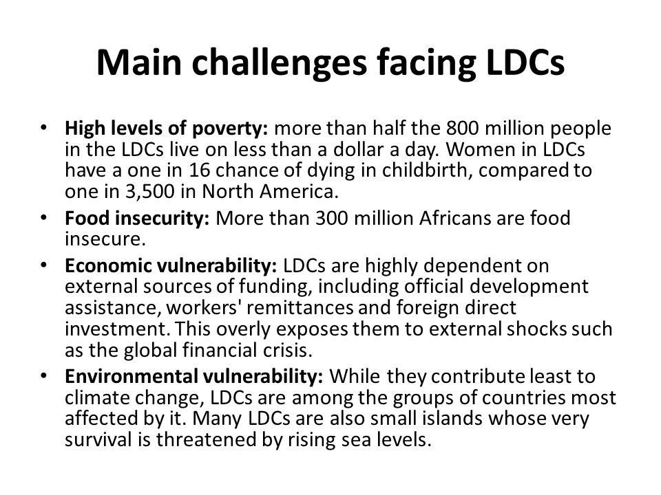 Main challenges facing LDCs High levels of poverty: more than half the 800 million people in the LDCs live on less than a dollar a day.