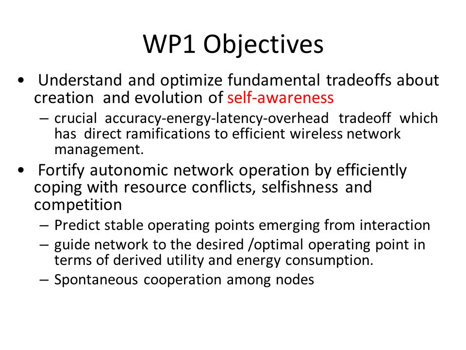 WP1 Structure Task 1.1: Efficient real-time learning and information extraction amidst uncertainties and partial information Task 1.2: Predicting and resolving conflicts in wireless networks through non-cooperative game theory Task 1.3: Spontaneous cooperation in un- coordinated autonomic wireless networks