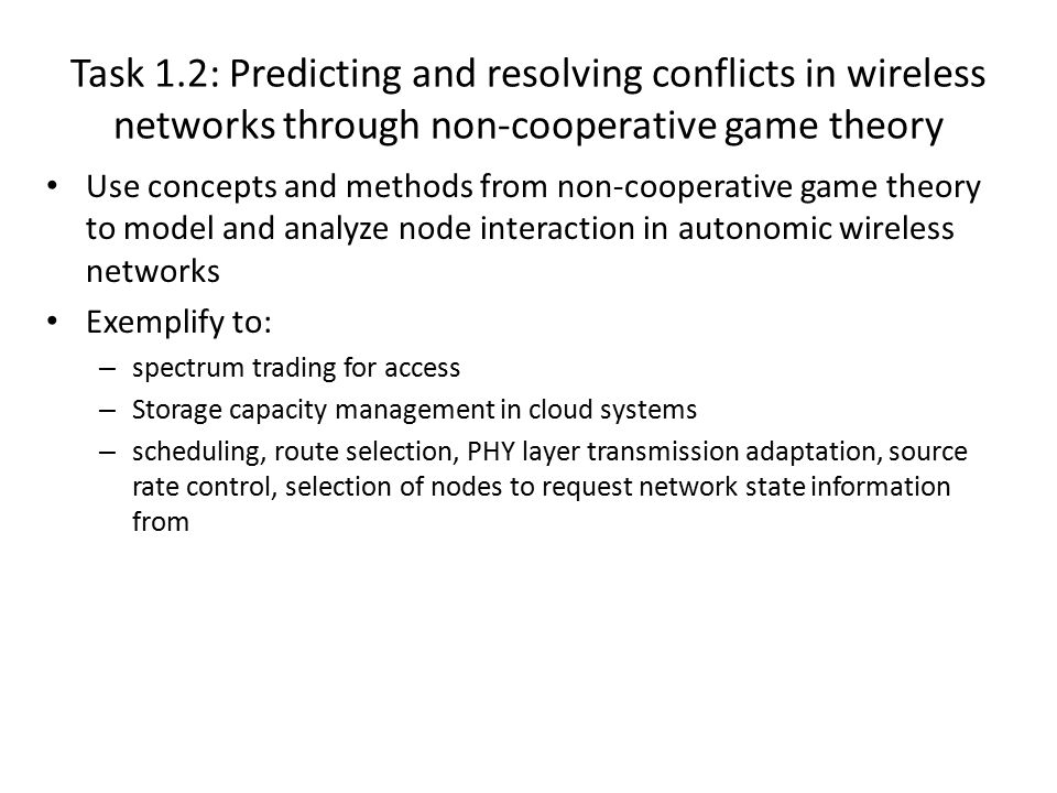 Task 1.2: Predicting and resolving conflicts in wireless networks through non-cooperative game theory Simple models to capture node behavior profile (ranging from egotistic, altruistic, malicious, …) – Bounded rationality Predict the stable outcome of node interactions Mechanism design to drive interaction to specific equilibrium points Devise methods that drive node interaction to desirable equilibrium points through mechanism design – Pricing mechanisms to penalize or reward selected user strategies – Auctions Main attractive feature of actions: achieve desired resource allocation goal (E.g maximize social welfare) while agnostic to utility functions Tools : – Non-cooperative game theory – Mechanism design – Auction theory – Network optimization