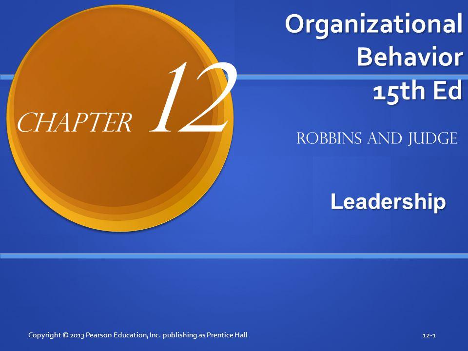 Organizational Behavior 15th Ed Leadership Copyright © 2013 Pearson Education, Inc. publishing as Prentice Hall12-1 Robbins and Judge Chapter 12