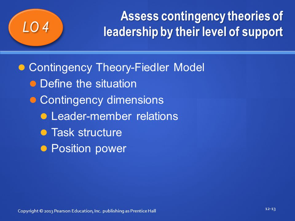 Assess contingency theories of leadership by their level of support Copyright © 2013 Pearson Education, Inc. publishing as Prentice Hall 12-13 LO 4 Co