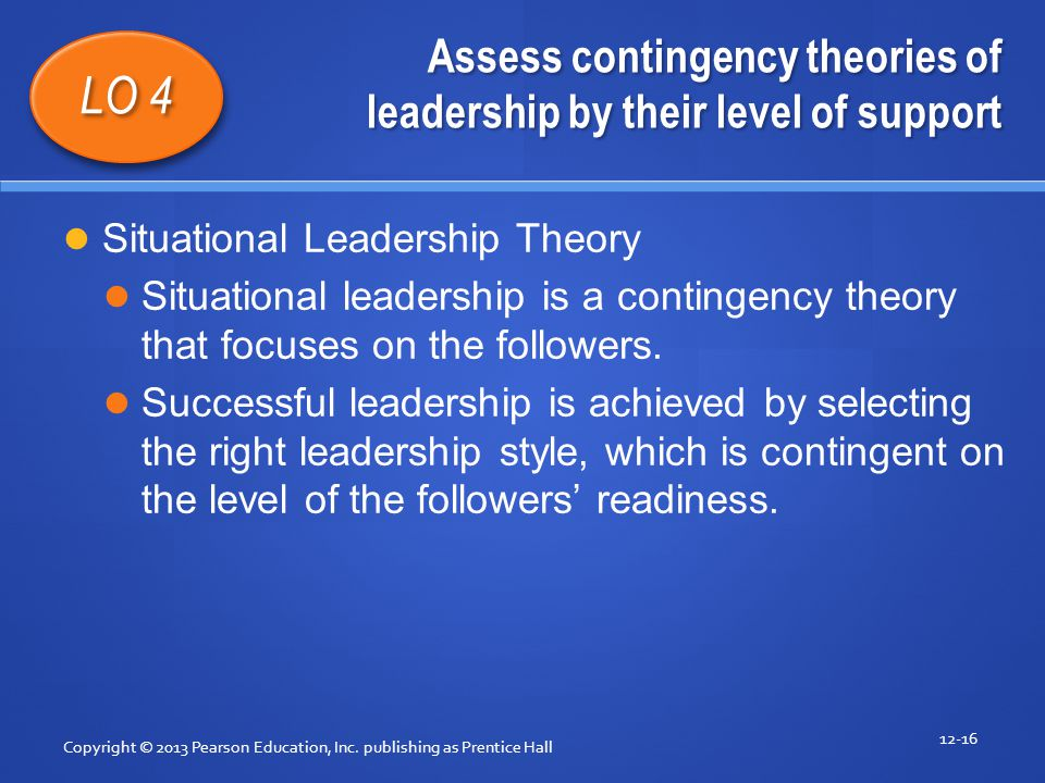 Assess contingency theories of leadership by their level of support Copyright © 2013 Pearson Education, Inc. publishing as Prentice Hall 12-16 LO 4 Si