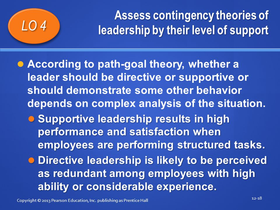 Assess contingency theories of leadership by their level of support Copyright © 2013 Pearson Education, Inc. publishing as Prentice Hall 12-18 LO 4 Ac