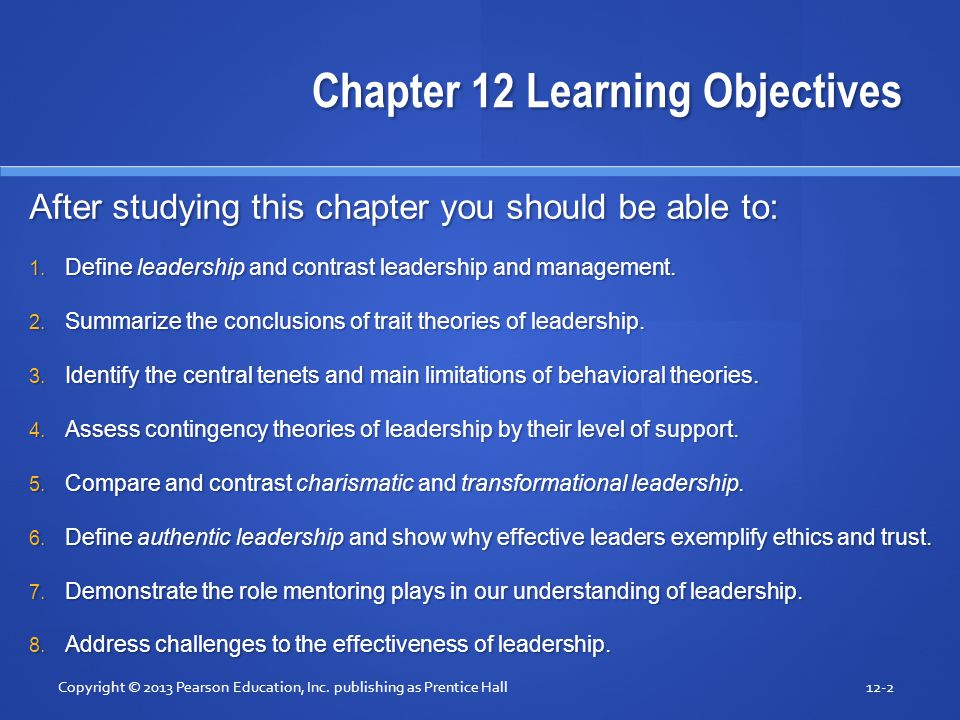 Chapter 12 Learning Objectives After studying this chapter you should be able to: 1. Define leadership and contrast leadership and management. 2. Summ