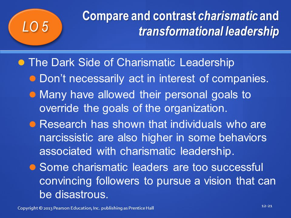 Compare and contrast charismatic and transformational leadership Copyright © 2013 Pearson Education, Inc. publishing as Prentice Hall 12-21 LO 5 The D
