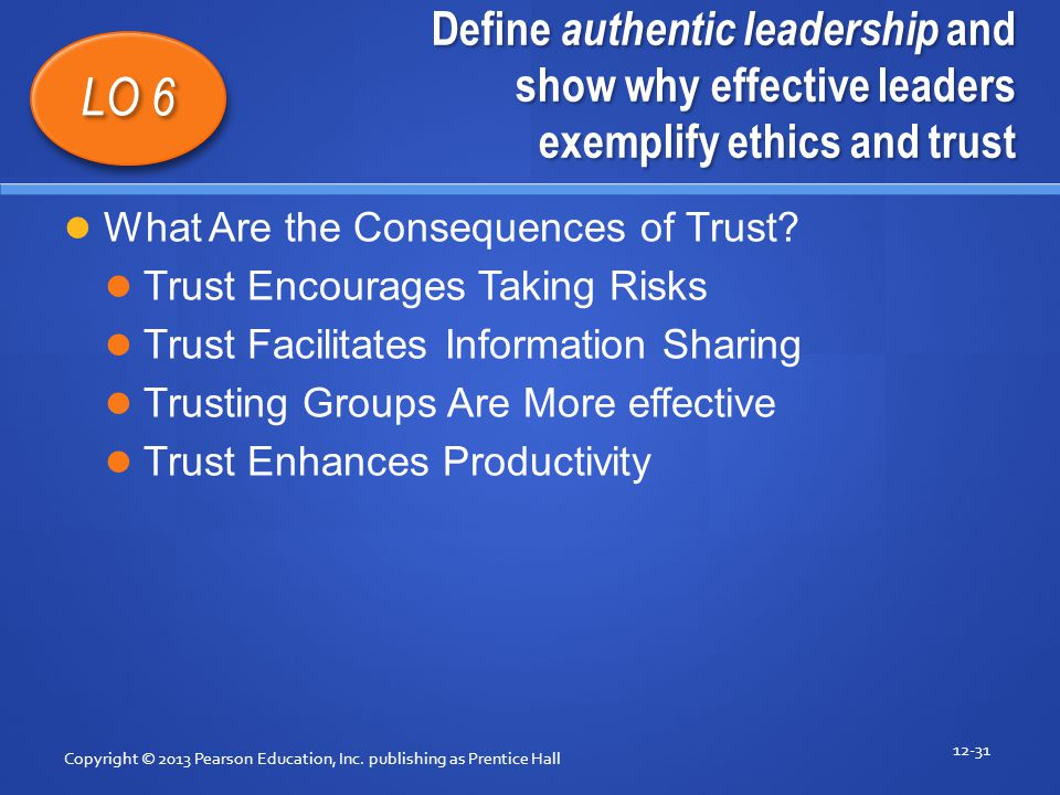 Define authentic leadership and show why effective leaders exemplify ethics and trust Copyright © 2013 Pearson Education, Inc. publishing as Prentice