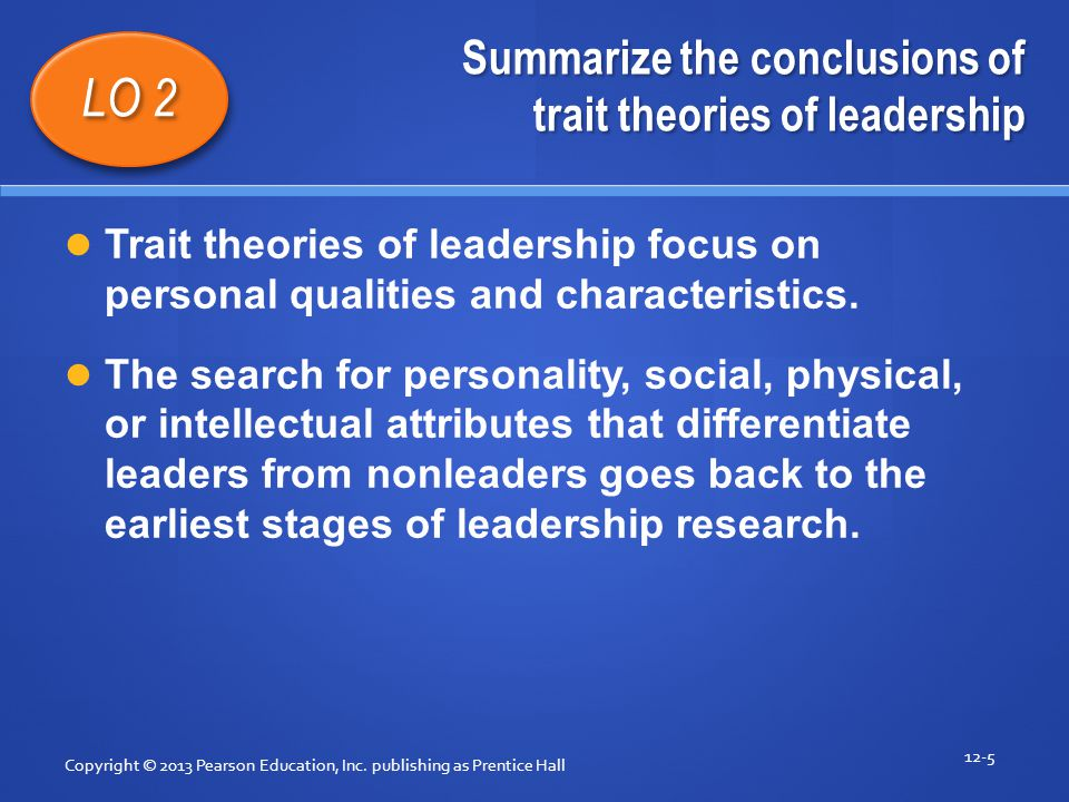 Summarize the conclusions of trait theories of leadership Copyright © 2013 Pearson Education, Inc. publishing as Prentice Hall 12-5 LO 2 Trait theorie