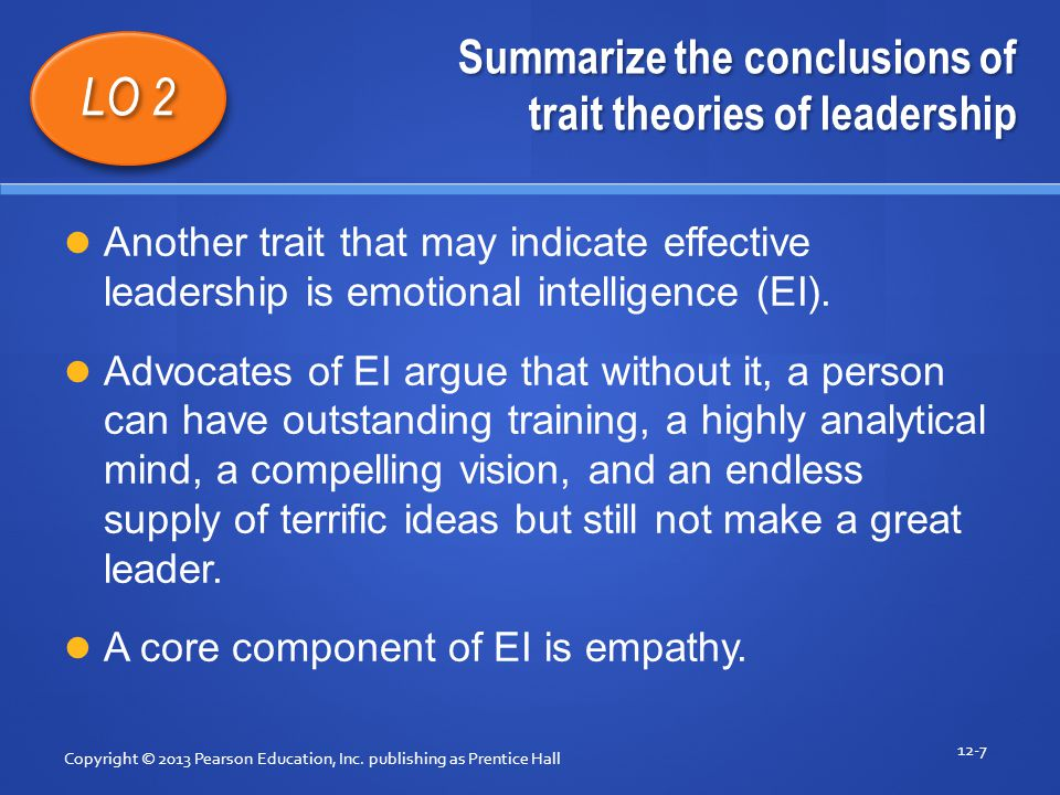 Summarize the conclusions of trait theories of leadership Copyright © 2013 Pearson Education, Inc. publishing as Prentice Hall 12-7 LO 2 Another trait