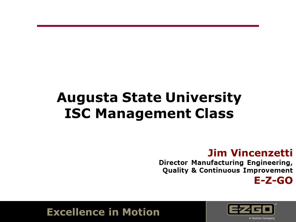 Excellence in Motion Augusta State University ISC Management Class Jim Vincenzetti Director Manufacturing Engineering, Quality & Continuous Improvement E-Z-GO
