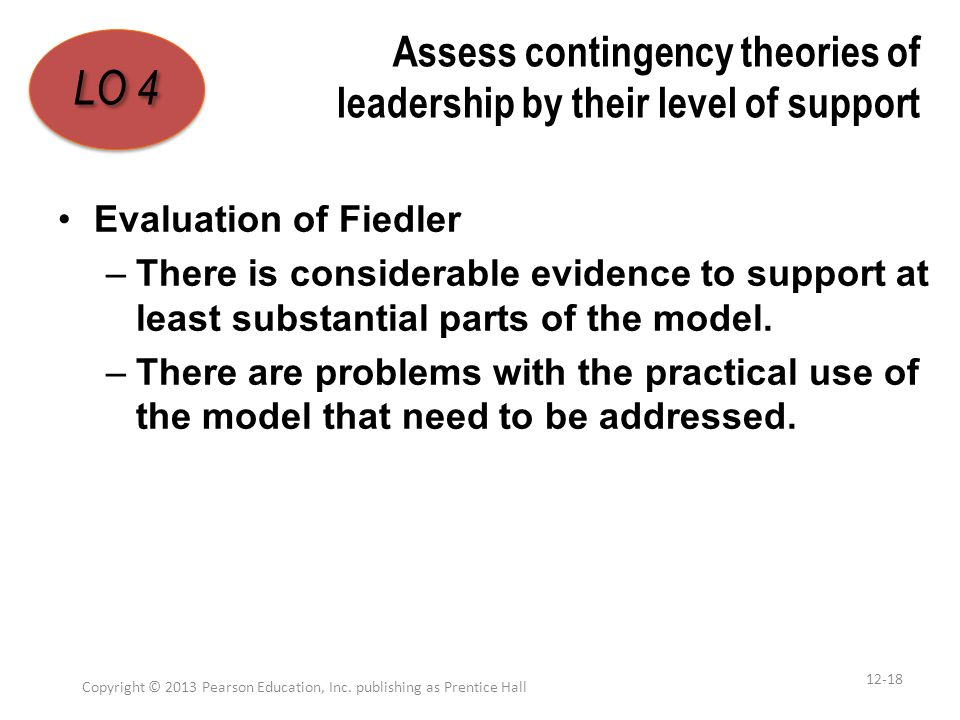 Assess contingency theories of leadership by their level of support Evaluation of Fiedler –There is considerable evidence to support at least substant