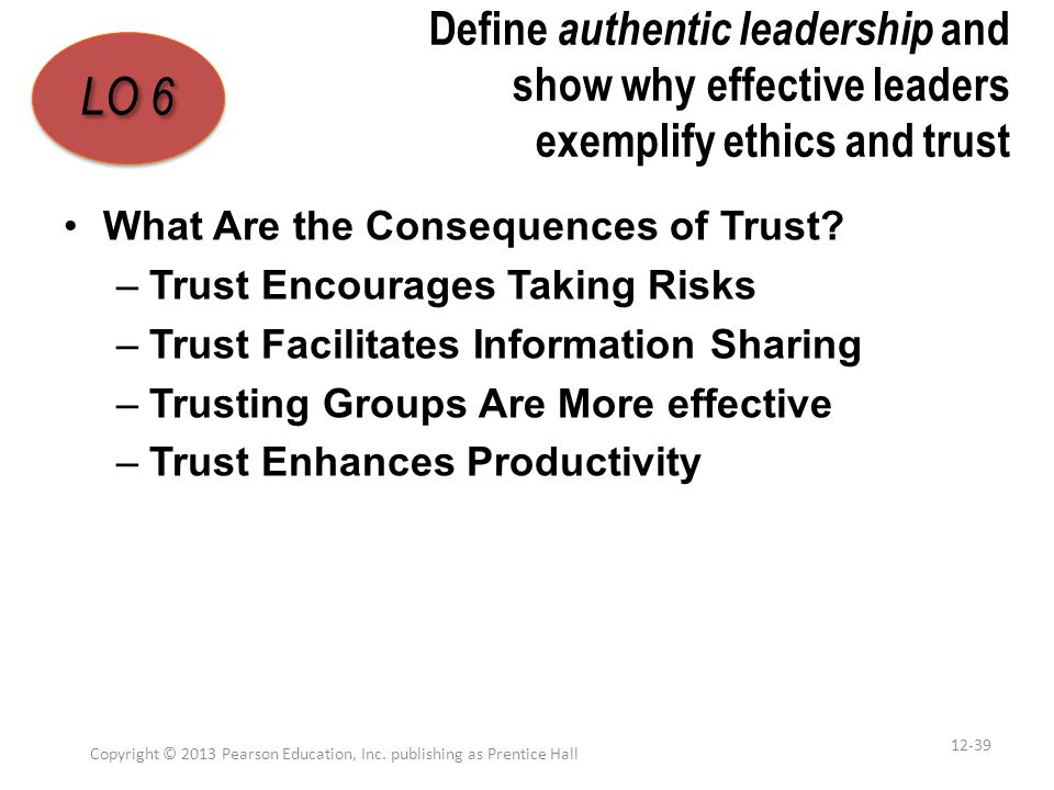 Define authentic leadership and show why effective leaders exemplify ethics and trust What Are the Consequences of Trust? –Trust Encourages Taking Ris