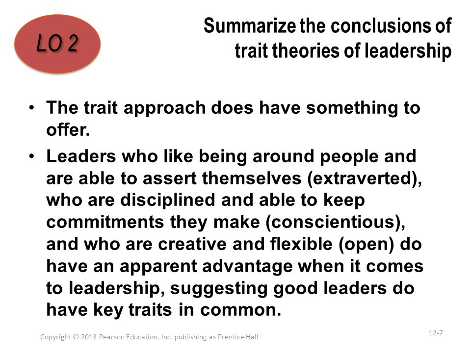 Summarize the conclusions of trait theories of leadership The trait approach does have something to offer. Leaders who like being around people and ar