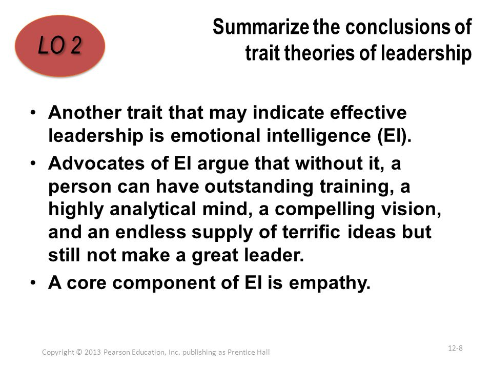Summarize the conclusions of trait theories of leadership Another trait that may indicate effective leadership is emotional intelligence (EI). Advocat