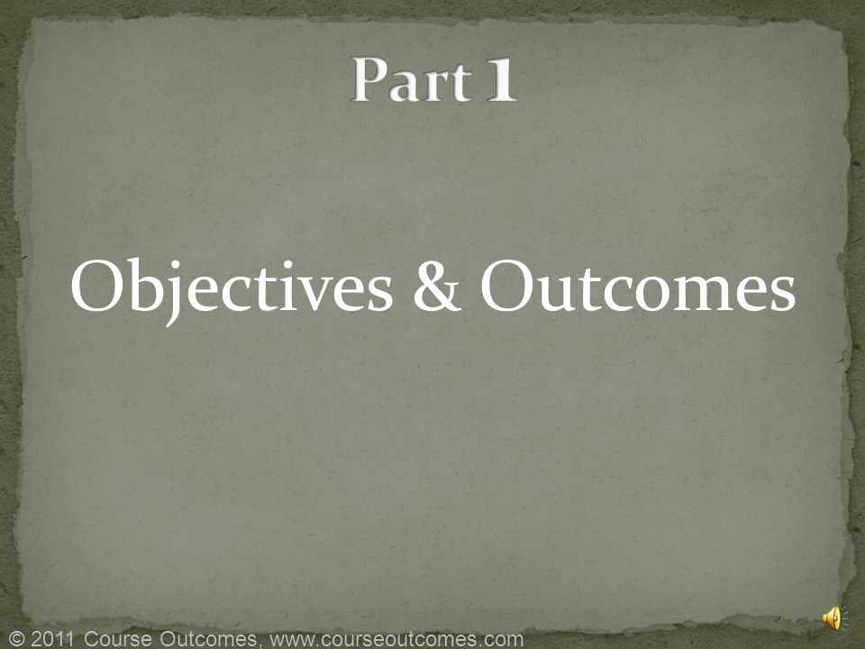 Part 1 – Objectives & Outcomes Part 2 – Assessment Blueprint Part 3 – Instruction and Assessment © 2011 Course Outcomes, www.courseoutcomes.com