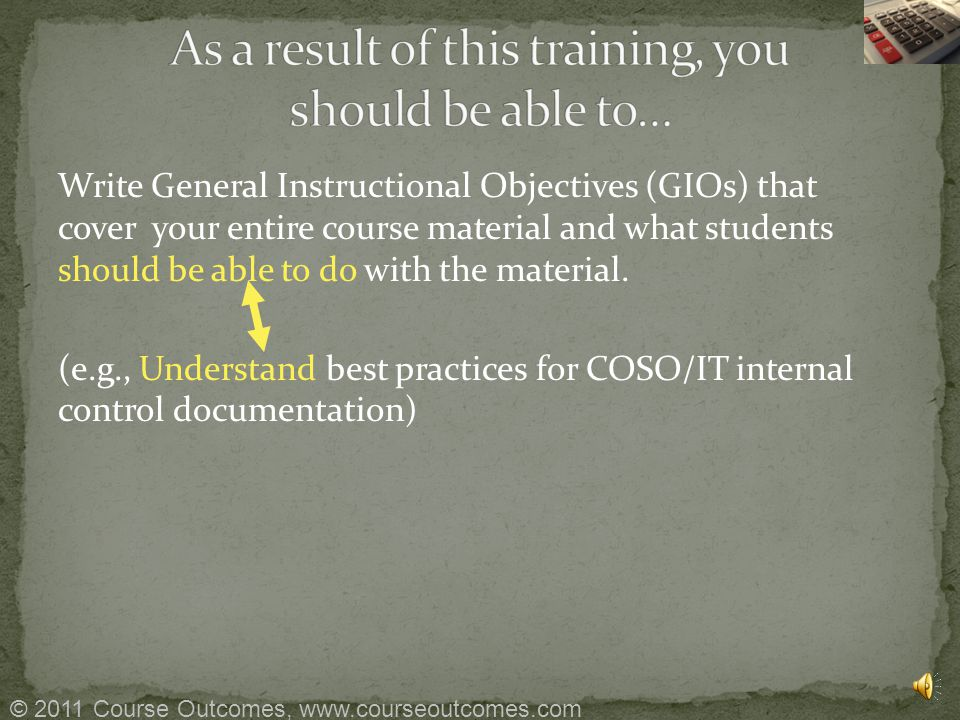 Write General Instructional Objectives (GIOs) that cover your entire course material and what students should be able to do with the material.