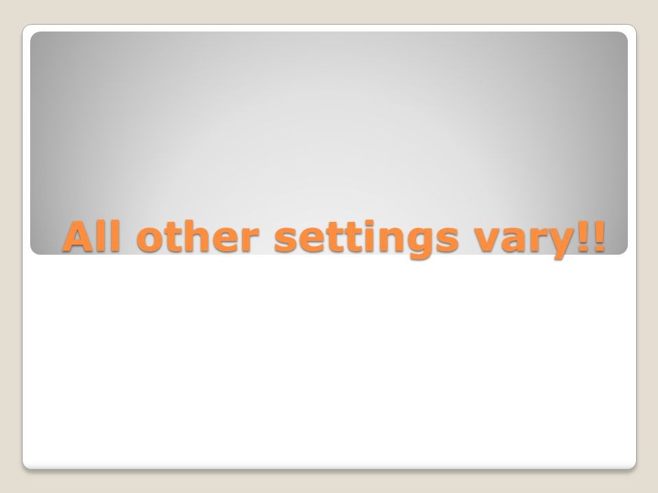 All other settings vary!!