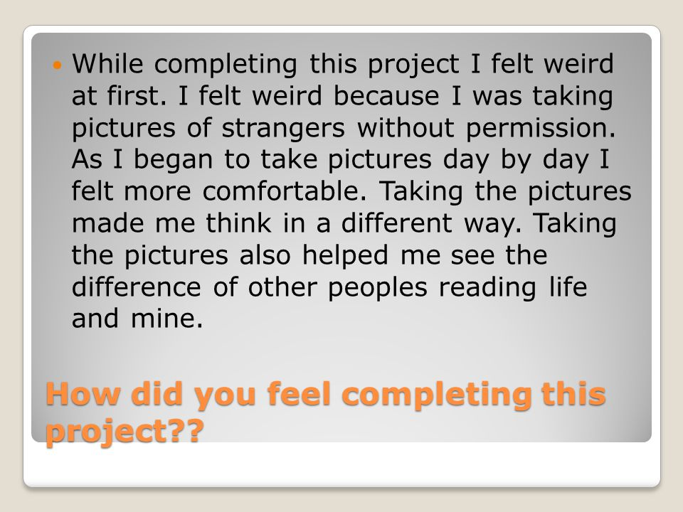 How did you feel completing this project . While completing this project I felt weird at first.