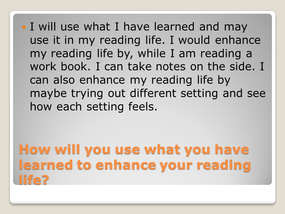 How will you use what you have learned to enhance your reading life.