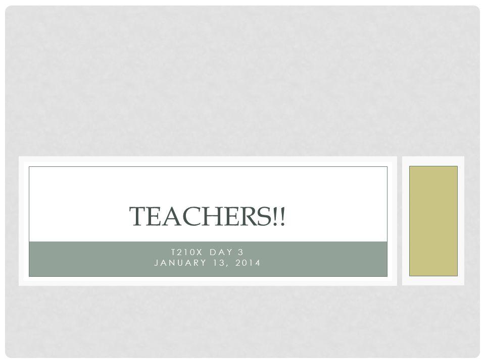 T210X DAY 3 JANUARY 13, 2014 TEACHERS!!