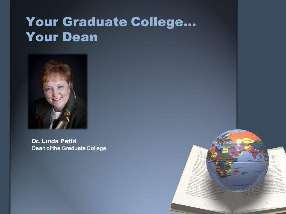 Your Graduate College… Your Dean Dr. Linda Pettit Dean of the Graduate College
